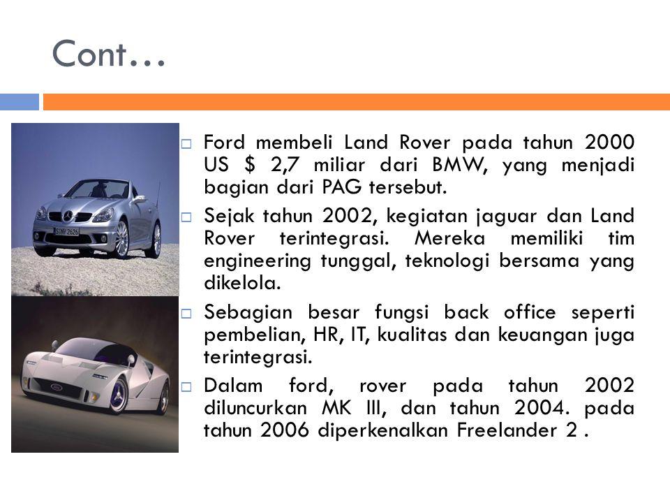 Cont… Ford membeli Land Rover pada tahun 2000 US $ 2,7 miliar dari BMW, yang menjadi bagian dari PAG tersebut.