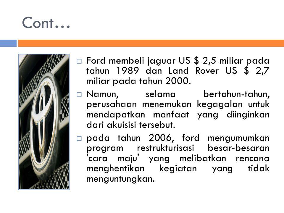 Cont… Ford membeli jaguar US $ 2,5 miliar pada tahun 1989 dan Land Rover US $ 2,7 miliar pada tahun 2000.