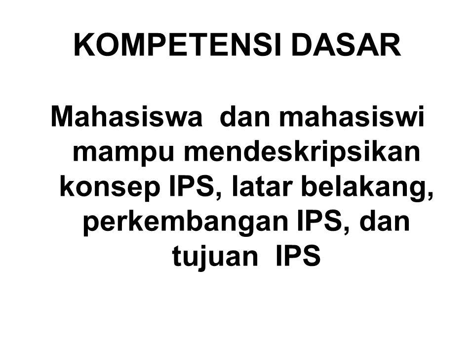 KOMPETENSI DASAR Mahasiswa dan mahasiswi mampu mendeskripsikan konsep IPS, latar belakang, perkembangan IPS, dan tujuan IPS.