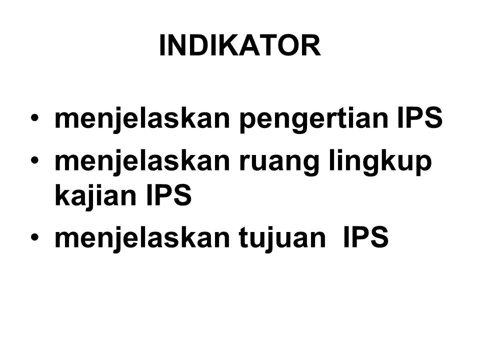 INDIKATOR menjelaskan pengertian IPS menjelaskan ruang lingkup kajian IPS menjelaskan tujuan IPS