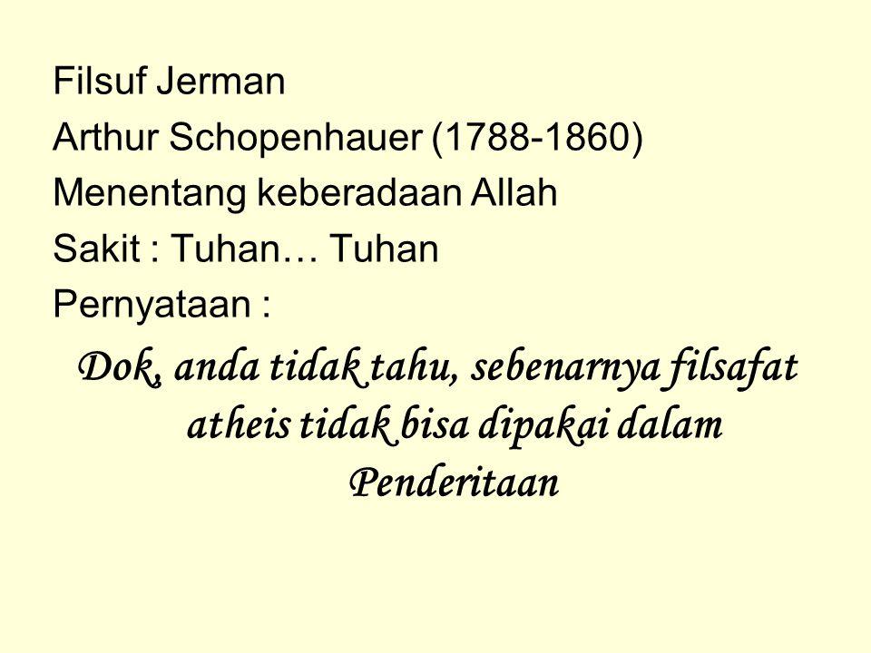 Filsuf Jerman Arthur Schopenhauer (1788-1860) Menentang keberadaan Allah. Sakit : Tuhan… Tuhan. Pernyataan :