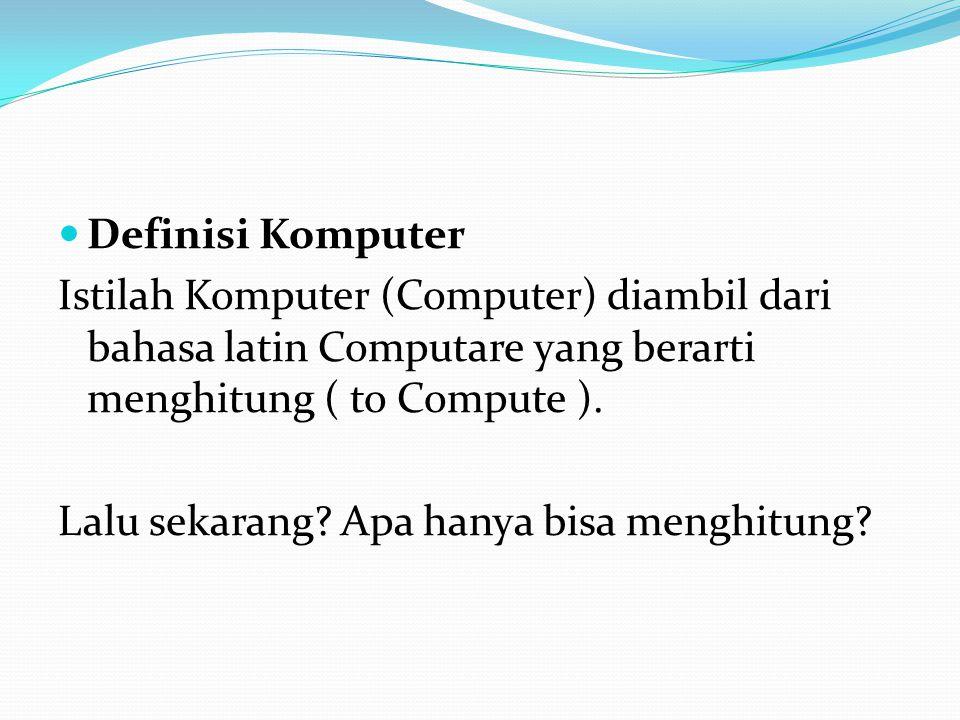 Definisi Komputer Istilah Komputer (Computer) diambil dari bahasa latin Computare yang berarti menghitung ( to Compute ).