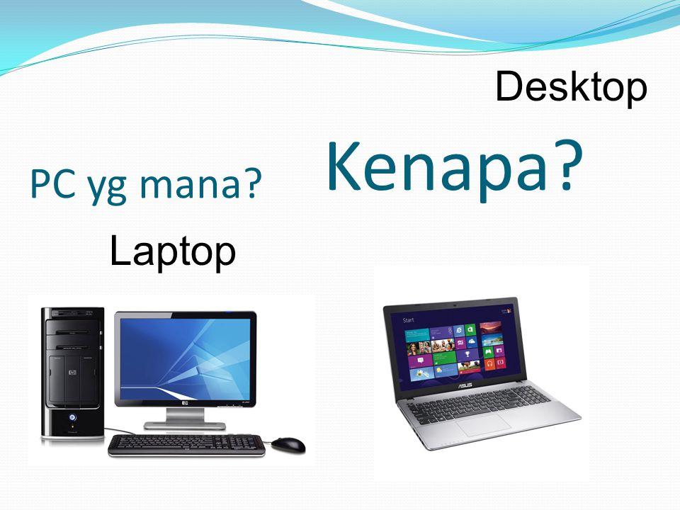 Desktop PC yg mana Kenapa Laptop