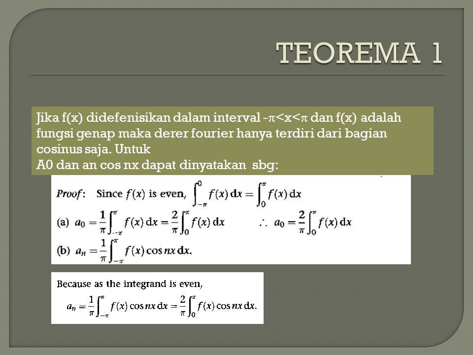 TEOREMA 1 Jika f(x) didefenisikan dalam interval -<x< dan f(x) adalah fungsi genap maka derer fourier hanya terdiri dari bagian cosinus saja. Untuk.