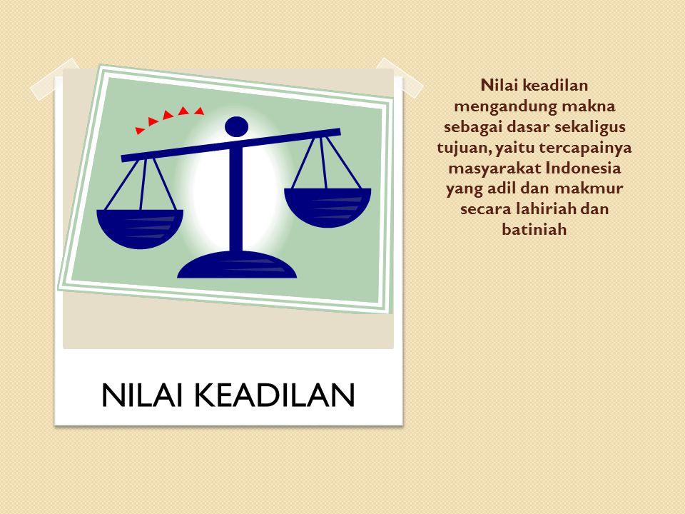 Nilai keadilan mengandung makna sebagai dasar sekaligus tujuan, yaitu tercapainya masyarakat Indonesia yang adil dan makmur secara lahiriah dan batiniah