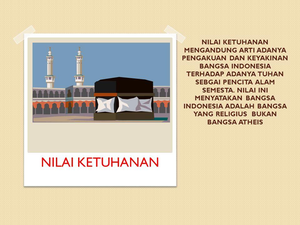NILAI KETUHANAN MENGANDUNG ARTI ADANYA PENGAKUAN DAN KEYAKINAN BANGSA INDONESIA TERHADAP ADANYA TUHAN SEBGAI PENCITA ALAM SEMESTA. NILAI INI MENYATAKAN BANGSA INDONESIA ADALAH BANGSA YANG RELIGIUS BUKAN BANGSA ATHEIS