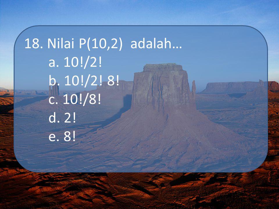 18. Nilai P(10,2) adalah… a. 10!/2! b. 10!/2! 8! c. 10!/8! d. 2! e. 8!