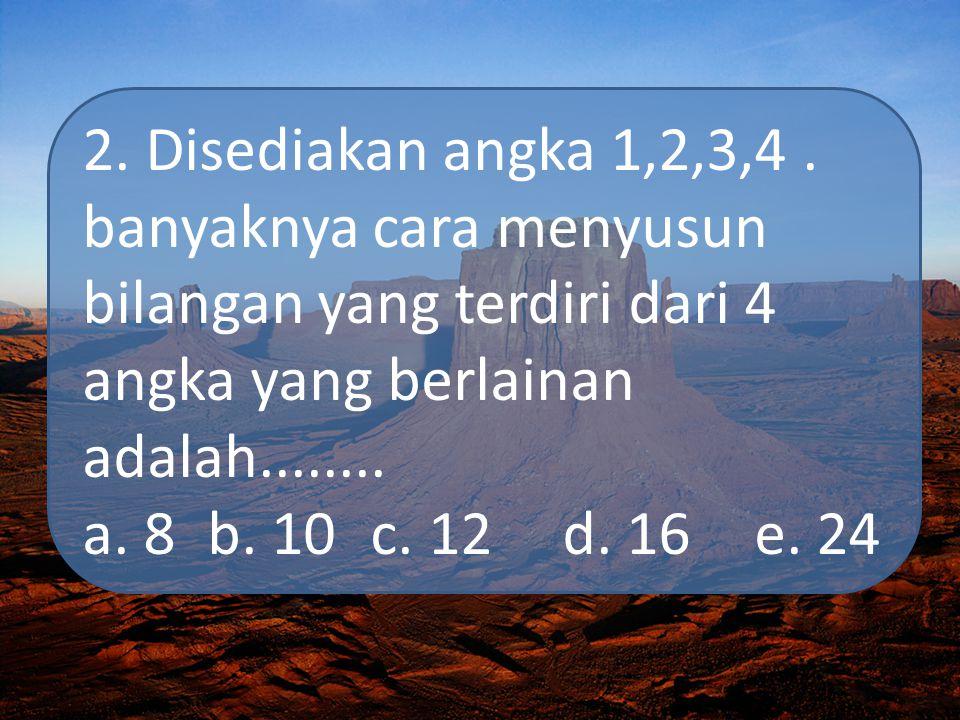 2. Disediakan angka 1,2,3,4 . banyaknya cara menyusun bilangan yang terdiri dari 4 angka yang berlainan adalah........