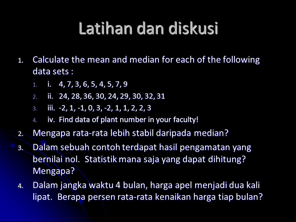 Latihan dan diskusi Calculate the mean and median for each of the following data sets : i. 4, 7, 3, 6, 5, 4, 5, 7, 9.