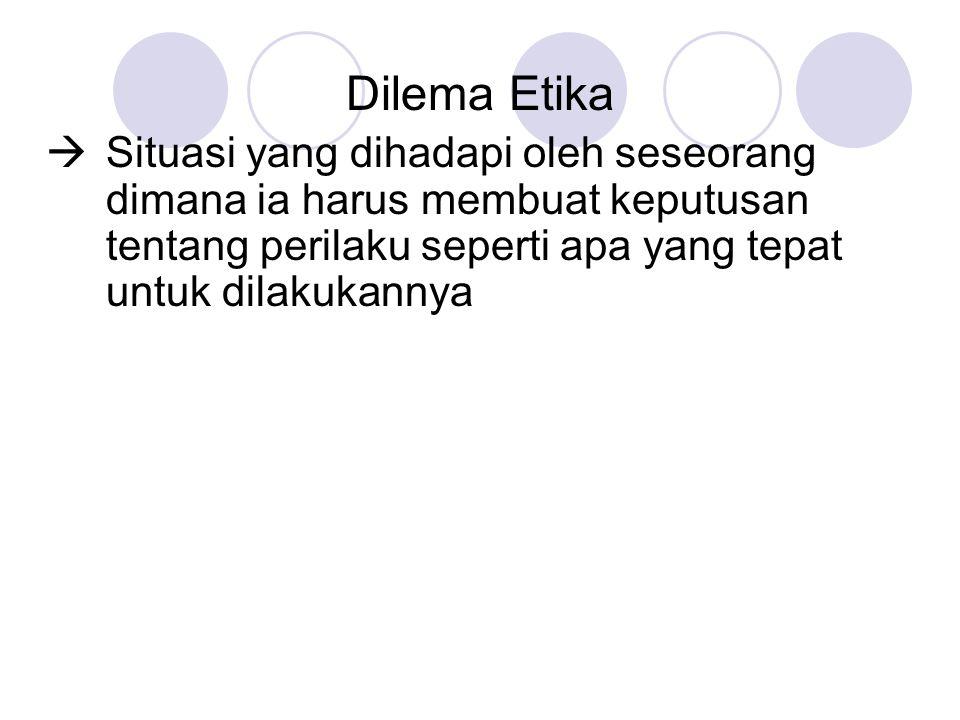Dilema Etika  Situasi yang dihadapi oleh seseorang dimana ia harus membuat keputusan tentang perilaku seperti apa yang tepat untuk dilakukannya.