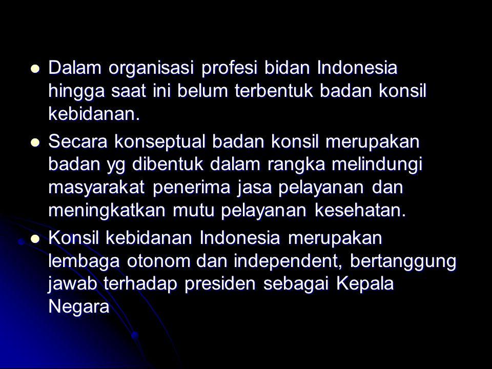 Dalam organisasi profesi bidan Indonesia hingga saat ini belum terbentuk badan konsil kebidanan.