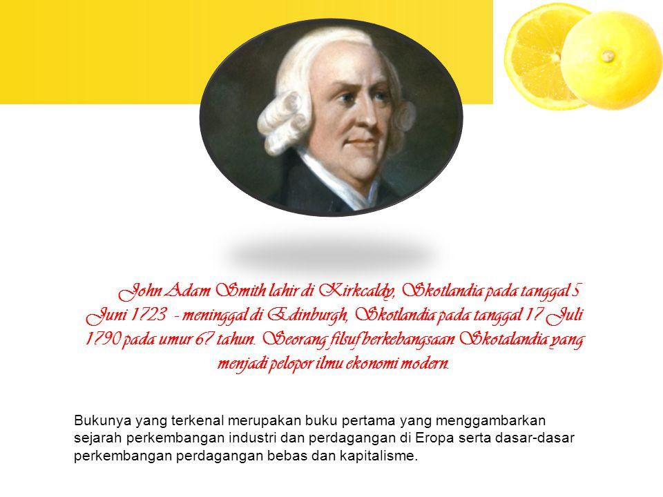 John Adam Smith lahir di Kirkcaldy, Skotlandia pada tanggal 5 Juni 1723 - meninggal di Edinburgh, Skotlandia pada tanggal 17 Juli 1790 pada umur 67 tahun. Seorang filsuf berkebangsaan Skotalandia yang menjadi pelopor ilmu ekonomi modern.