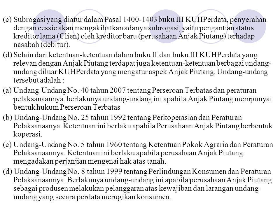 (c) Subrogasi yang diatur dalam Pasal 1400-1403 buku III KUHPerdata, penyerahan dengan cessie akan mengakibatkan adanya subrogasi, yaitu pengantian status kreditor lama (Clien) oleh kreditor baru (perusahaan Anjak Piutang) terhadap nasabah (debitur).