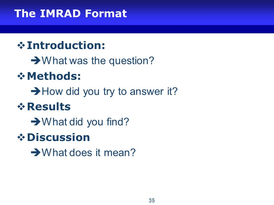 The IMRAD Format Introduction: What was the question Methods: How did you try to answer it Results.