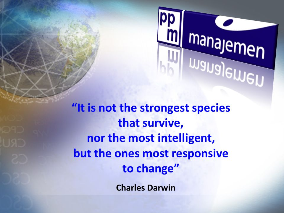 It is not the strongest species that survive, nor the most intelligent, but the ones most responsive to change