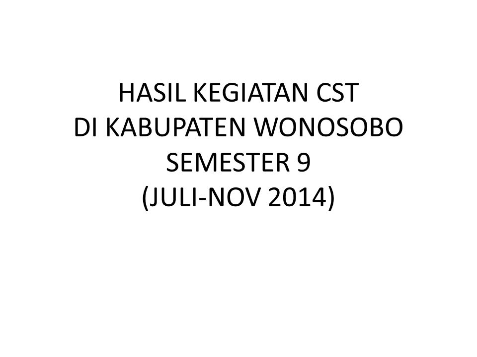 HASIL KEGIATAN CST DI KABUPATEN WONOSOBO SEMESTER 9 (JULI-NOV 2014)