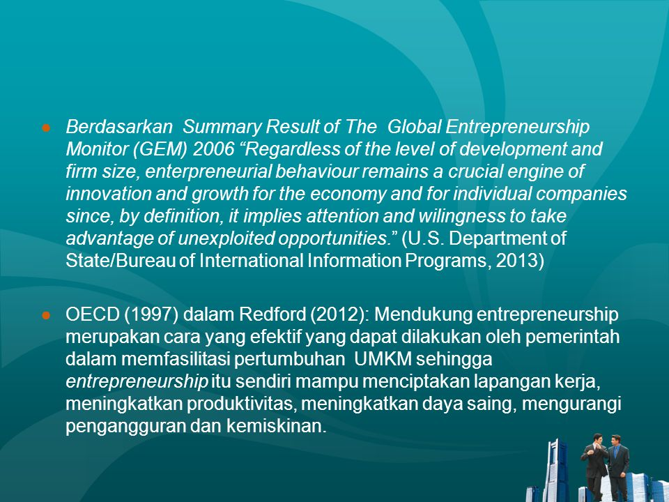 Berdasarkan Summary Result of The Global Entrepreneurship Monitor (GEM) 2006 Regardless of the level of development and firm size, enterpreneurial behaviour remains a crucial engine of innovation and growth for the economy and for individual companies since, by definition, it implies attention and wilingness to take advantage of unexploited opportunities. (U.S. Department of State/Bureau of International Information Programs, 2013)