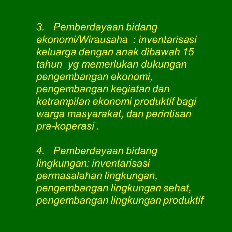 3. Pemberdayaan bidang ekonomi/Wirausaha : inventarisasi keluarga dengan anak dibawah 15 tahun yg memerlukan dukungan pengembangan ekonomi, pengembangan kegiatan dan ketrampilan ekonomi produktif bagi warga masyarakat, dan perintisan pra-koperasi .