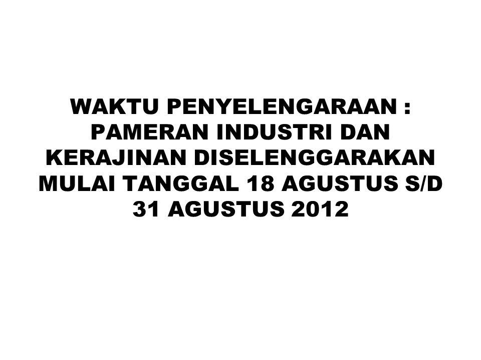 WAKTU PENYELENGARAAN : PAMERAN INDUSTRI DAN KERAJINAN DISELENGGARAKAN MULAI TANGGAL 18 AGUSTUS S/D 31 AGUSTUS 2012