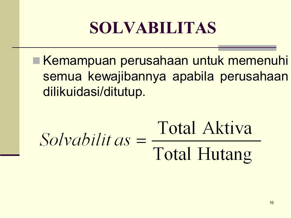 SOLVABILITAS Kemampuan perusahaan untuk memenuhi semua kewajibannya apabila perusahaan dilikuidasi/ditutup.