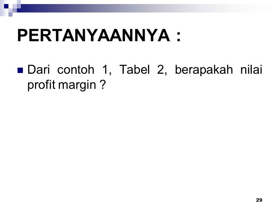 PERTANYAANNYA : Dari contoh 1, Tabel 2, berapakah nilai profit margin