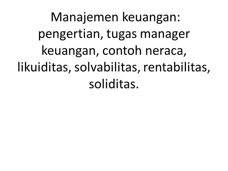 Manajemen keuangan: pengertian, tugas manager keuangan, contoh neraca, likuiditas, solvabilitas, rentabilitas, soliditas.
