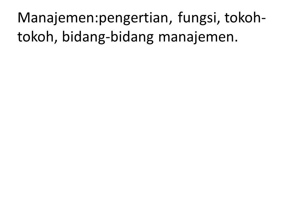 Manajemen:pengertian, fungsi, tokoh-tokoh, bidang-bidang manajemen.