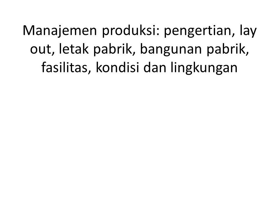 Manajemen produksi: pengertian, lay out, letak pabrik, bangunan pabrik, fasilitas, kondisi dan lingkungan