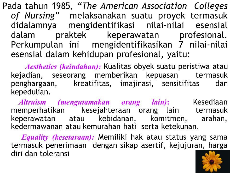 Pada tahun 1985, The American Association Colleges of Nursing melaksanakan suatu proyek termasuk didalamnya mengidentifikasi nilai-nilai esensial dalam praktek keperawatan profesional. Perkumpulan ini mengidentifikasikan 7 nilai-nilai esensial dalam kehidupan profesional, yaitu: