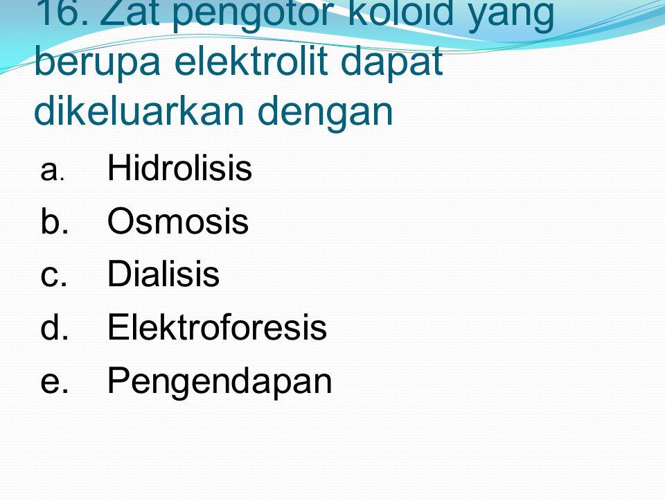 16. Zat pengotor koloid yang berupa elektrolit dapat dikeluarkan dengan