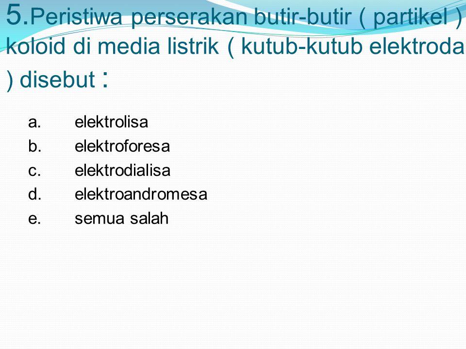 5.Peristiwa perserakan butir-butir ( partikel ) koloid di media listrik ( kutub-kutub elektroda ) disebut :