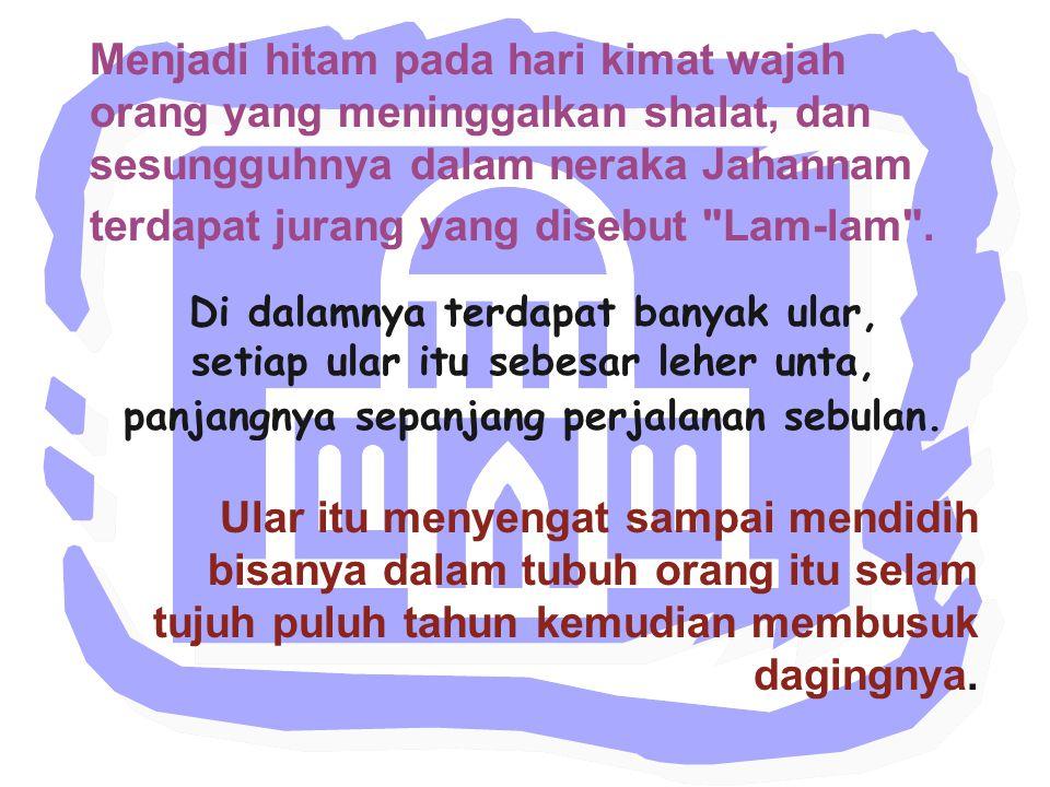 Menjadi hitam pada hari kimat wajah orang yang meninggalkan shalat, dan sesungguhnya dalam neraka Jahannam terdapat jurang yang disebut Lam-lam .