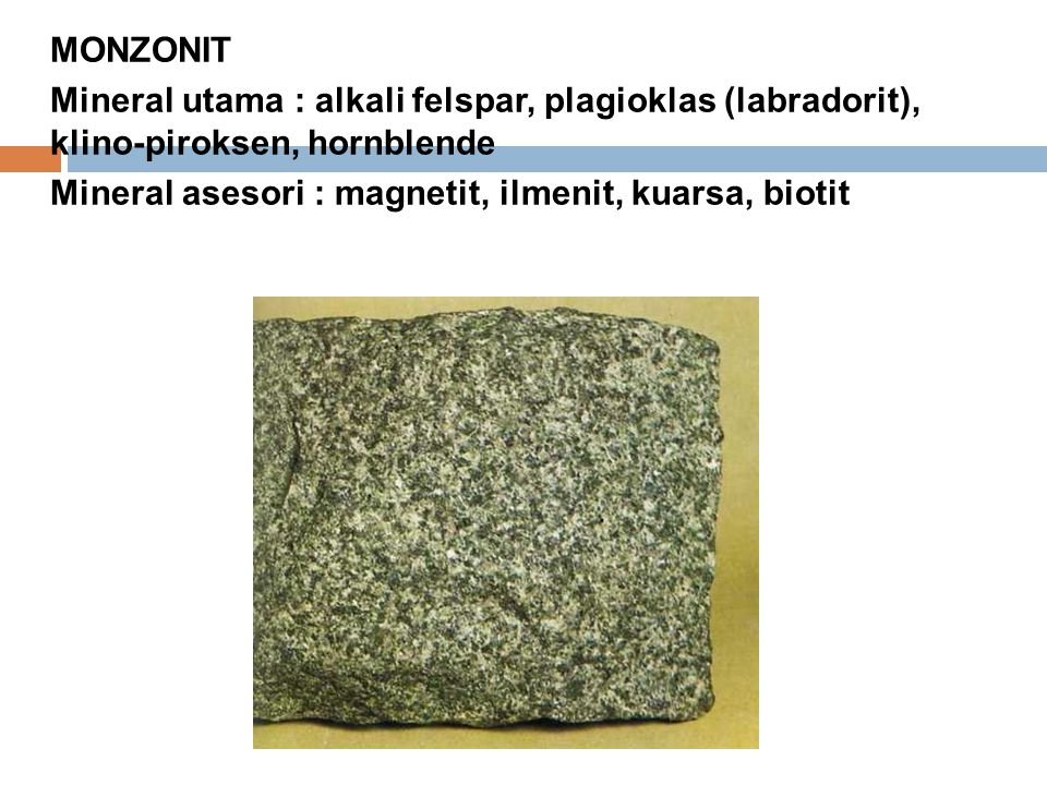 MONZONIT Mineral utama : alkali felspar, plagioklas (labradorit), klino-piroksen, hornblende.