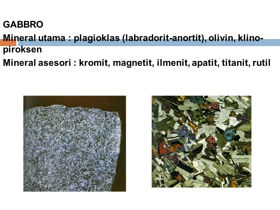 GABBRO Mineral utama : plagioklas (labradorit-anortit), olivin, klino- piroksen.