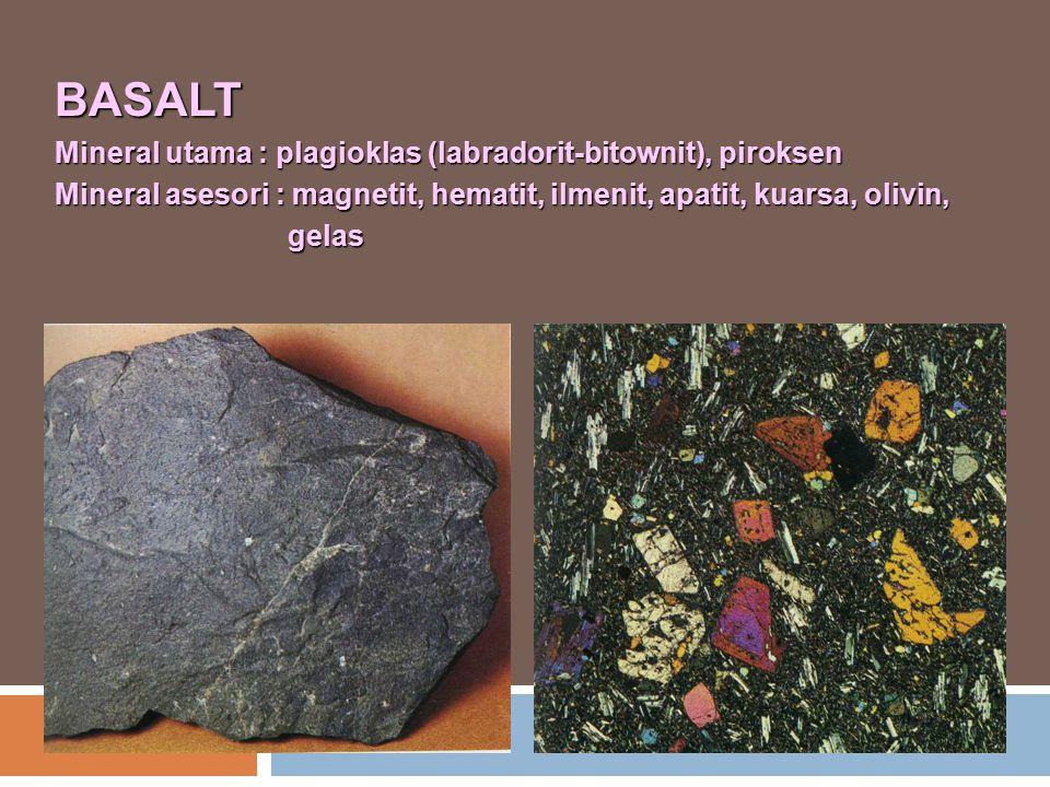 BASALT Mineral utama : plagioklas (labradorit-bitownit), piroksen