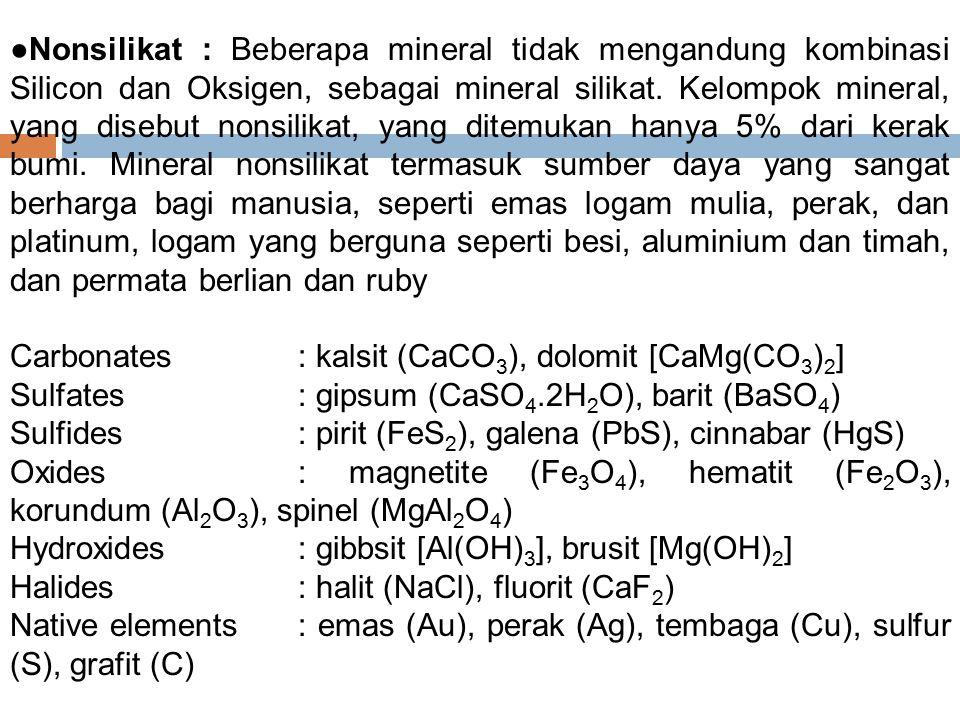 ●Nonsilikat : Beberapa mineral tidak mengandung kombinasi Silicon dan Oksigen, sebagai mineral silikat. Kelompok mineral, yang disebut nonsilikat, yang ditemukan hanya 5% dari kerak bumi. Mineral nonsilikat termasuk sumber daya yang sangat berharga bagi manusia, seperti emas logam mulia, perak, dan platinum, logam yang berguna seperti besi, aluminium dan timah, dan permata berlian dan ruby