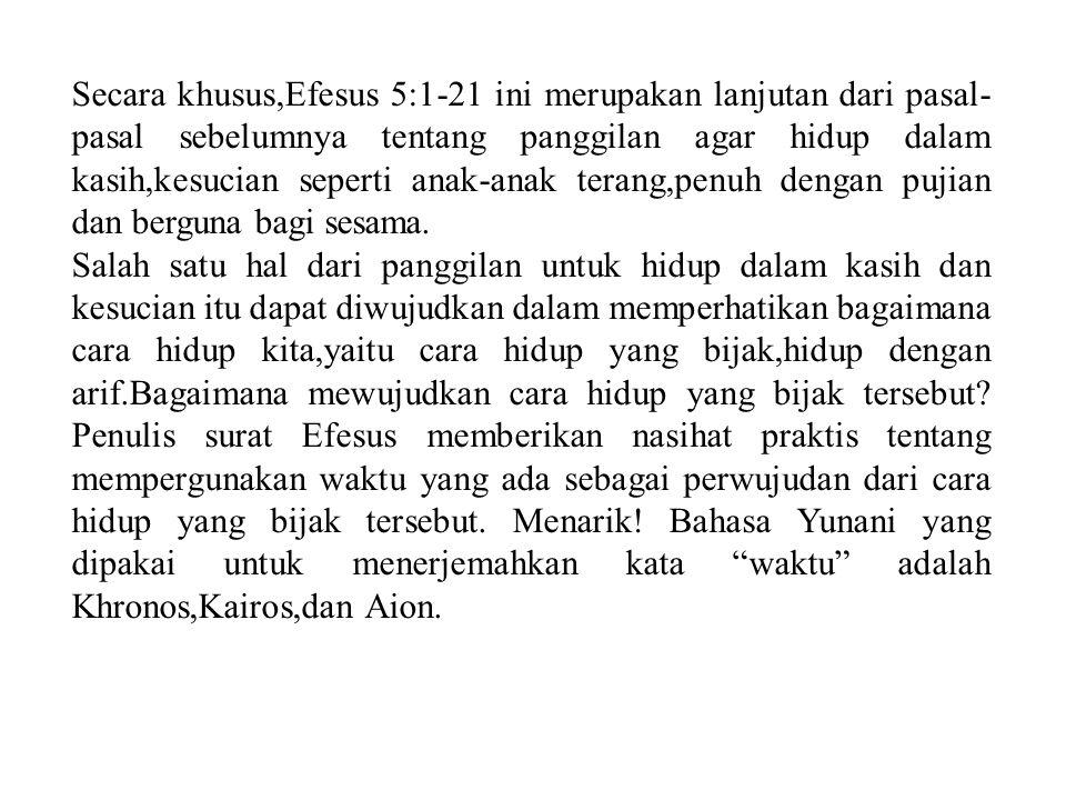 Secara khusus,Efesus 5:1-21 ini merupakan lanjutan dari pasal-pasal sebelumnya tentang panggilan agar hidup dalam kasih,kesucian seperti anak-anak terang,penuh dengan pujian dan berguna bagi sesama.