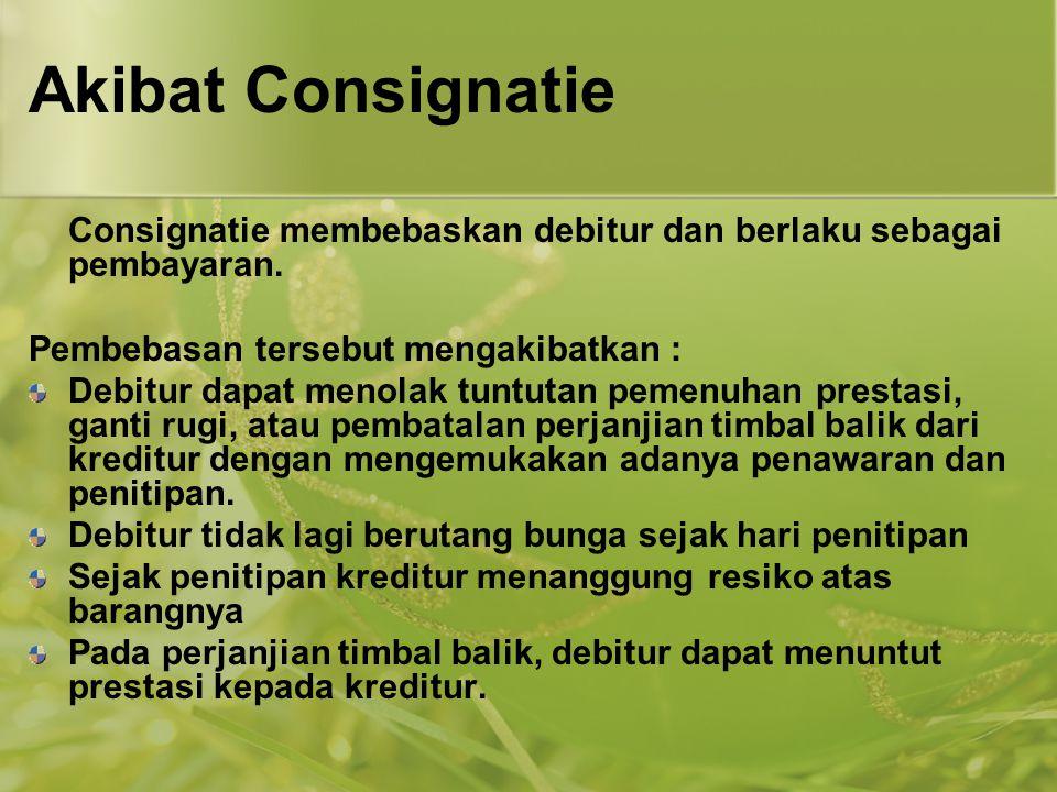 Akibat Consignatie Consignatie membebaskan debitur dan berlaku sebagai pembayaran. Pembebasan tersebut mengakibatkan :