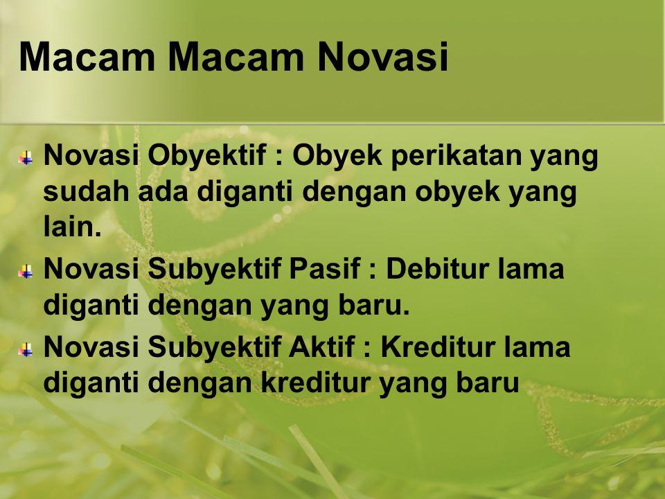 Macam Macam Novasi Novasi Obyektif : Obyek perikatan yang sudah ada diganti dengan obyek yang lain.