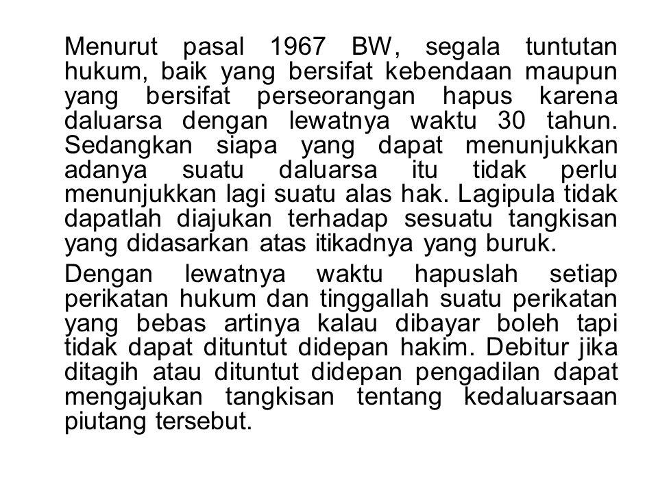 Menurut pasal 1967 BW, segala tuntutan hukum, baik yang bersifat kebendaan maupun yang bersifat perseorangan hapus karena daluarsa dengan lewatnya waktu 30 tahun. Sedangkan siapa yang dapat menunjukkan adanya suatu daluarsa itu tidak perlu menunjukkan lagi suatu alas hak. Lagipula tidak dapatlah diajukan terhadap sesuatu tangkisan yang didasarkan atas itikadnya yang buruk.