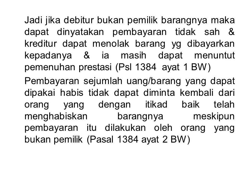 Jadi jika debitur bukan pemilik barangnya maka dapat dinyatakan pembayaran tidak sah & kreditur dapat menolak barang yg dibayarkan kepadanya & ia masih dapat menuntut pemenuhan prestasi (Psl 1384 ayat 1 BW)
