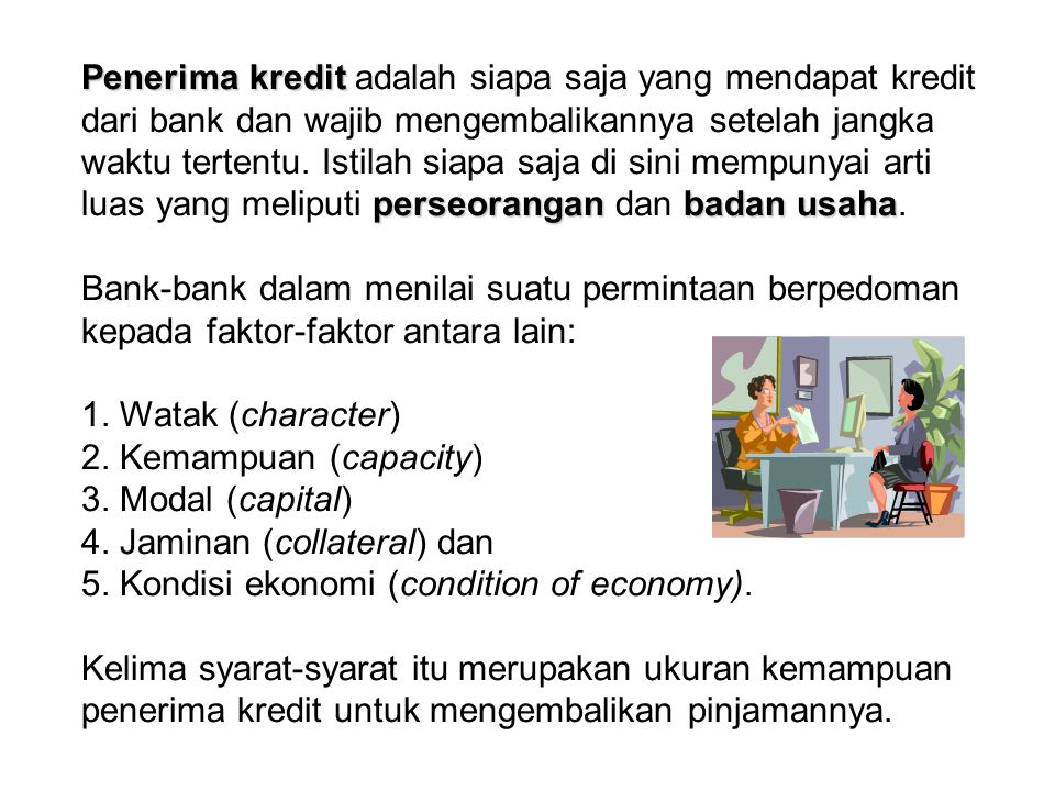 Penerima kredit adalah siapa saja yang mendapat kredit dari bank dan wajib mengembalikannya setelah jangka waktu tertentu. Istilah siapa saja di sini mempunyai arti luas yang meliputi perseorangan dan badan usaha.