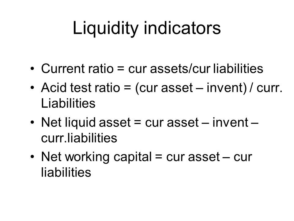 Liquidity indicators Current ratio = cur assets/cur liabilities