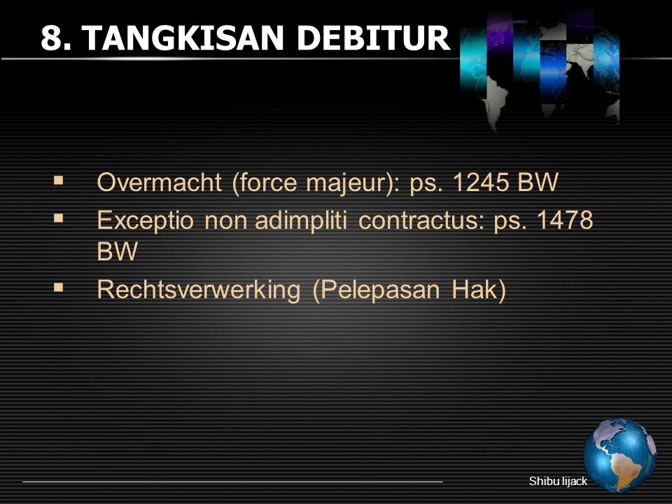 8. TANGKISAN DEBITUR Overmacht (force majeur): ps. 1245 BW