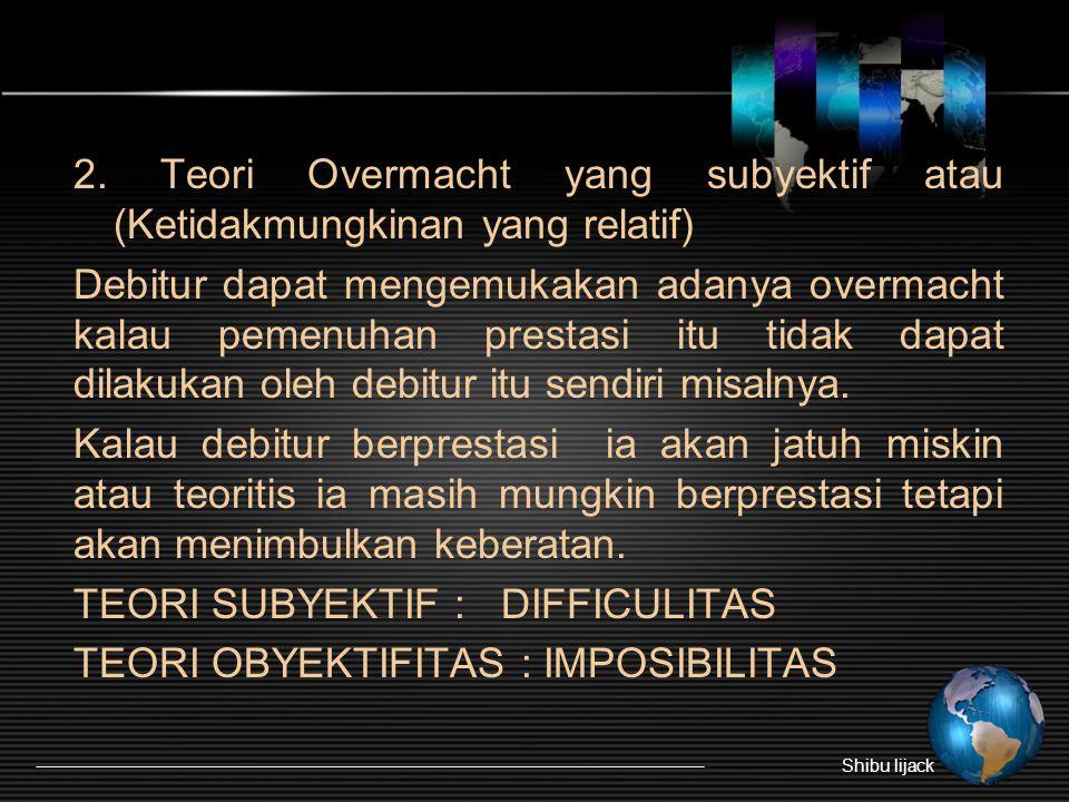 2. Teori Overmacht yang subyektif atau (Ketidakmungkinan yang relatif) Debitur dapat mengemukakan adanya overmacht kalau pemenuhan prestasi itu tidak dapat dilakukan oleh debitur itu sendiri misalnya. Kalau debitur berprestasi ia akan jatuh miskin atau teoritis ia masih mungkin berprestasi tetapi akan menimbulkan keberatan. TEORI SUBYEKTIF : DIFFICULITAS TEORI OBYEKTIFITAS : IMPOSIBILITAS
