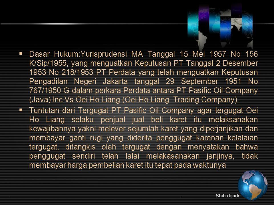 Dasar Hukum:Yurisprudensi MA Tanggal 15 Mei 1957 No 156 K/Sip/1955, yang menguatkan Keputusan PT Tanggal 2 Desember 1953 No 218/1953 PT Perdata yang telah menguatkan Keputusan Pengadilan Negeri Jakarta tanggal 29 September 1951 No 767/1950 G dalam perkara Perdata antara PT Pasific Oil Company (Java) Inc Vs Oei Ho Liang (Oei Ho Liang Trading Company).