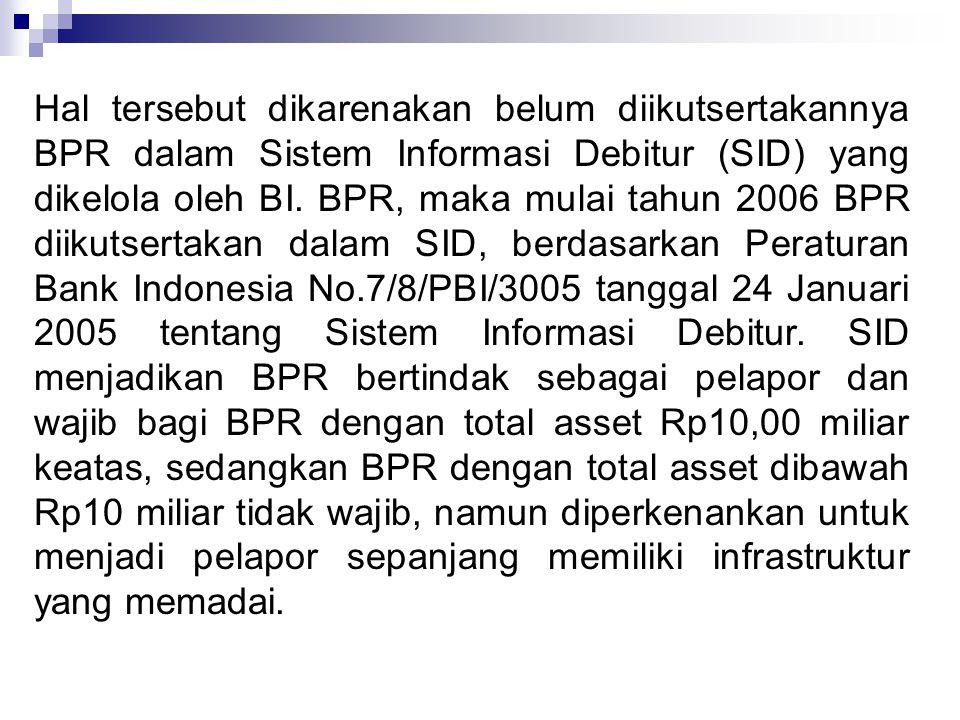 Hal tersebut dikarenakan belum diikutsertakannya BPR dalam Sistem Informasi Debitur (SID) yang dikelola oleh BI.
