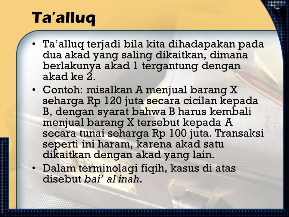 Ta'alluq Ta'alluq terjadi bila kita dihadapakan pada dua akad yang saling dikaitkan, dimana berlakunya akad 1 tergantung dengan akad ke 2.