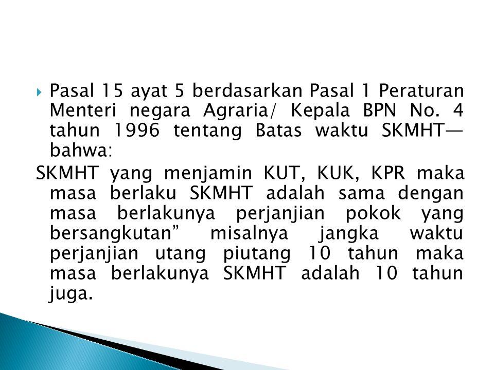 Pasal 15 ayat 5 berdasarkan Pasal 1 Peraturan Menteri negara Agraria/ Kepala BPN No. 4 tahun 1996 tentang Batas waktu SKMHT— bahwa: