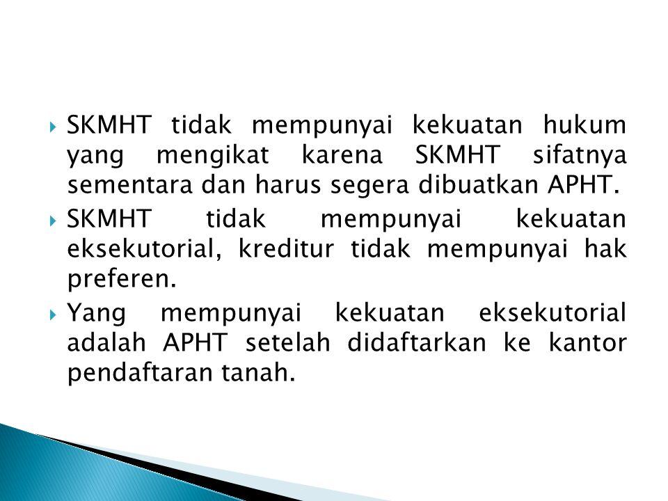 SKMHT tidak mempunyai kekuatan hukum yang mengikat karena SKMHT sifatnya sementara dan harus segera dibuatkan APHT.
